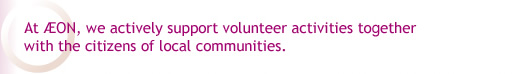 At AEON, we actively support volunteer activities together with the citizens of local communities.