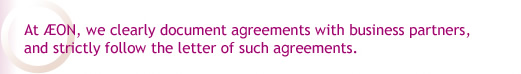At AEON, we clearly document agreements with business partners, and strictly follow the letter of such agreements.